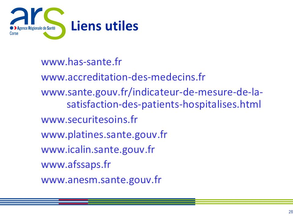 28 Liens utiles www.has-sante.fr www.accreditation-des-medecins.fr www.sante.gouv.fr/indicateur-de-mesure-de-la- satisfaction-des-patients-hospitalises.html www.securitesoins.fr www.platines.sante.gouv.fr www.icalin.sante.gouv.fr www.afssaps.fr www.anesm.sante.gouv.fr