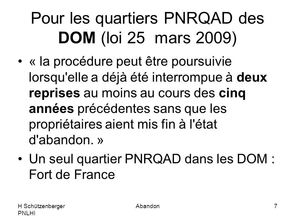 H Schützenberger PNLHI Abandon7 Pour les quartiers PNRQAD des DOM (loi 25 mars 2009) « la procédure peut être poursuivie lorsqu elle a déjà été interrompue à deux reprises au moins au cours des cinq années précédentes sans que les propriétaires aient mis fin à l état d abandon.