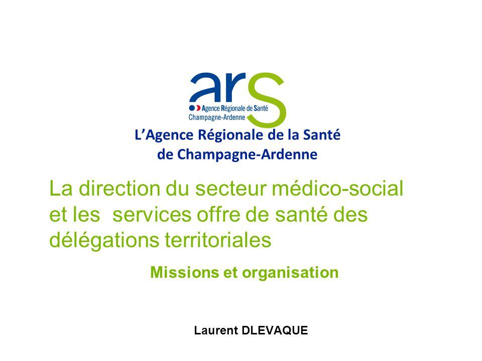 LAgence Régionale de la Santé de Champagne-Ardenne La direction du secteur médico-social et les services offre de santé des délégations territoriales Missions et organisation Laurent DLEVAQUE