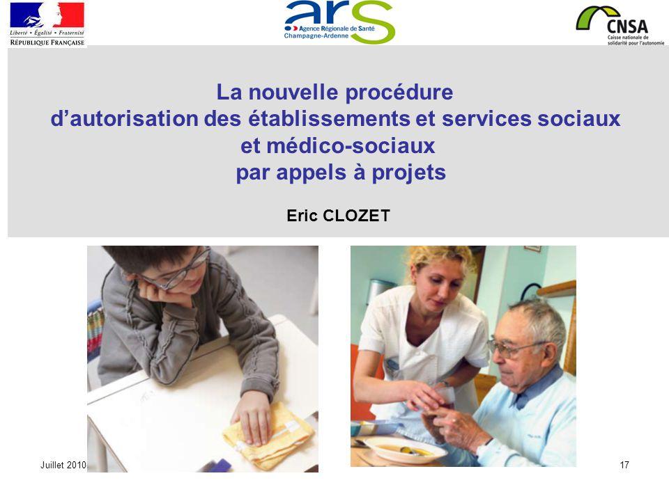 Juillet 2010-17 La nouvelle procédure dautorisation des établissements et services sociaux et médico-sociaux par appels à projets Eric CLOZET