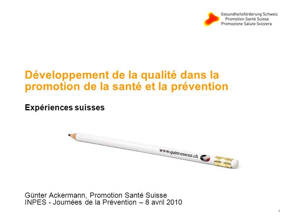 1 Développement de la qualité dans la promotion de la santé et la prévention Expériences suisses Günter Ackermann, Promotion Santé Suisse INPES - Journées de la Prévention – 8 avril 2010