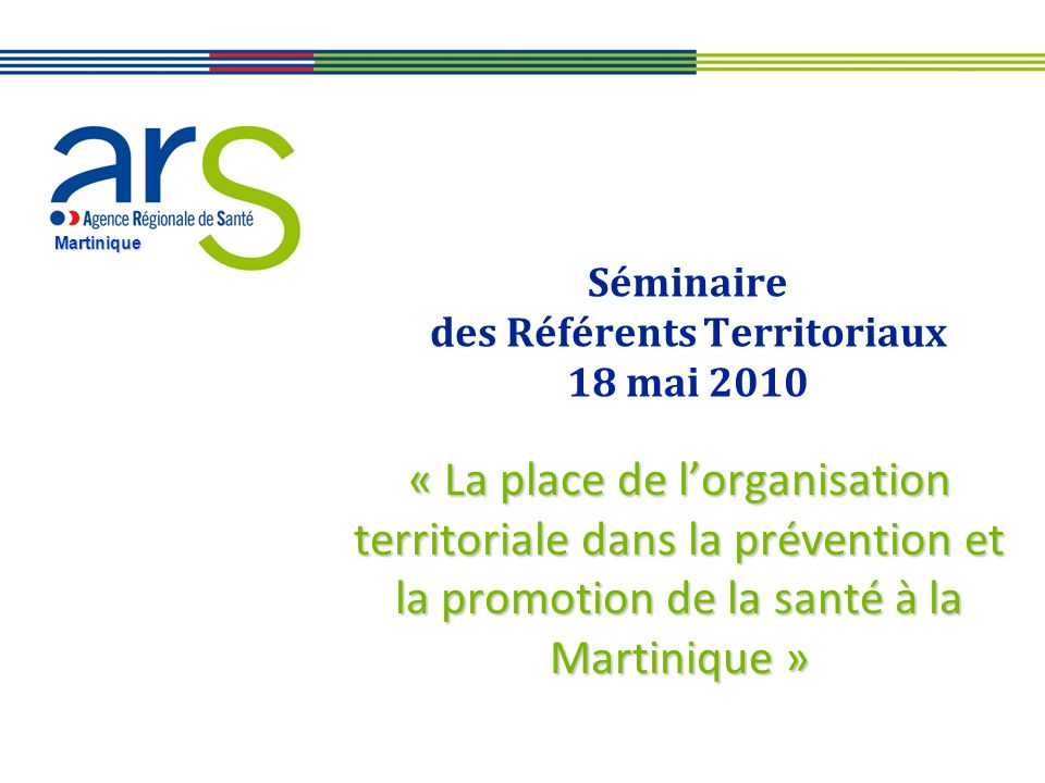 Martinique Séminaire des Référents Territoriaux 18 mai 2010 « La place de lorganisation territoriale dans la prévention et la promotion de la santé à la Martinique »