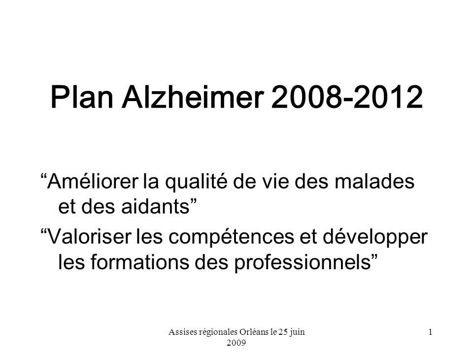 Assises régionales Orléans le 25 juin 2009 1 Plan Alzheimer 2008-2012 Améliorer la qualité de vie des malades et des aidants Valoriser les compétences