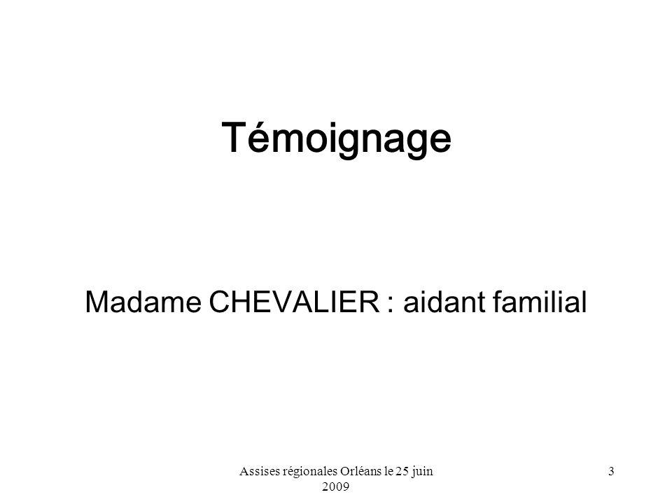 Assises régionales Orléans le 25 juin 2009 3 Témoignage Madame CHEVALIER : aidant familial