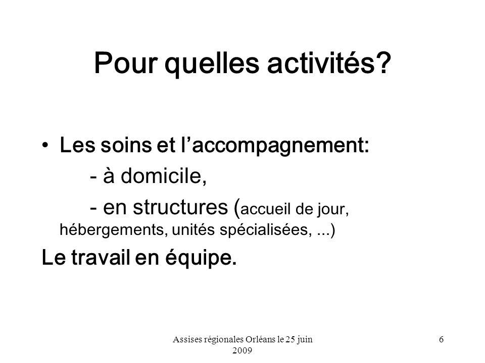 Assises régionales Orléans le 25 juin 2009 6 Pour quelles activités? Les soins et laccompagnement: - à domicile, - en structures ( accueil de jour, hé