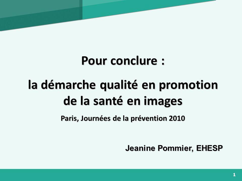 1 Pour conclure : la démarche qualité en promotion de la santé en images Paris, Journées de la prévention 2010 Jeanine Pommier, EHESP