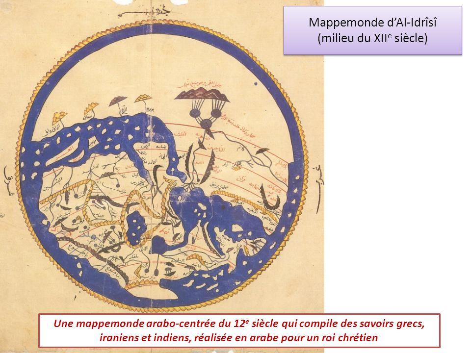 Mappemonde dAl-Idrîsî (milieu du XII e siècle) Une mappemonde arabo-centrée du 12 e siècle qui compile des savoirs grecs, iraniens et indiens, réalisé