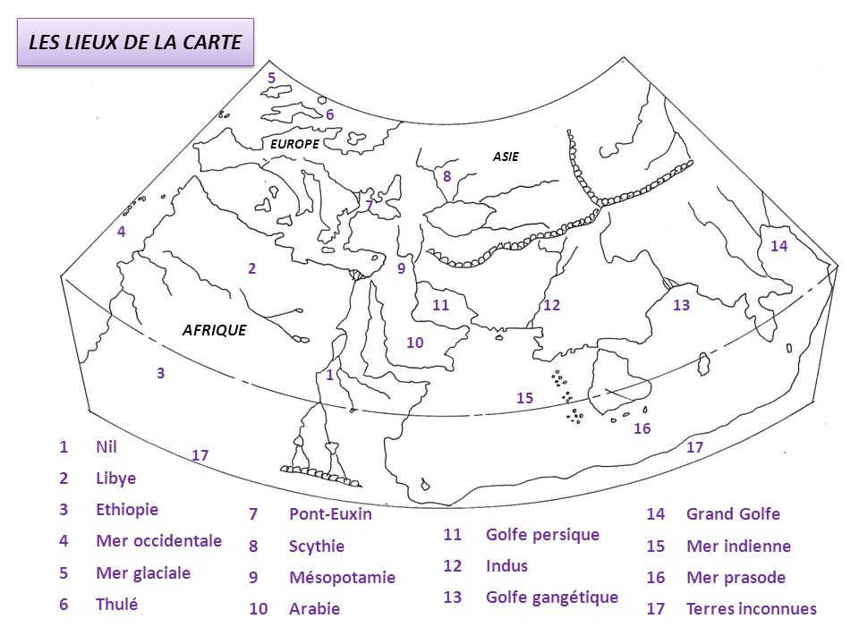 AFRIQUE EUROPE ASIE 1 2 3 4 5 6 7 8 9 11 14 13 15 17 10 17 12 16 1Nil 2Libye 3Ethiopie 4Mer occidentale 5Mer glaciale 6Thulé 7Pont-Euxin 8Scythie 9Més