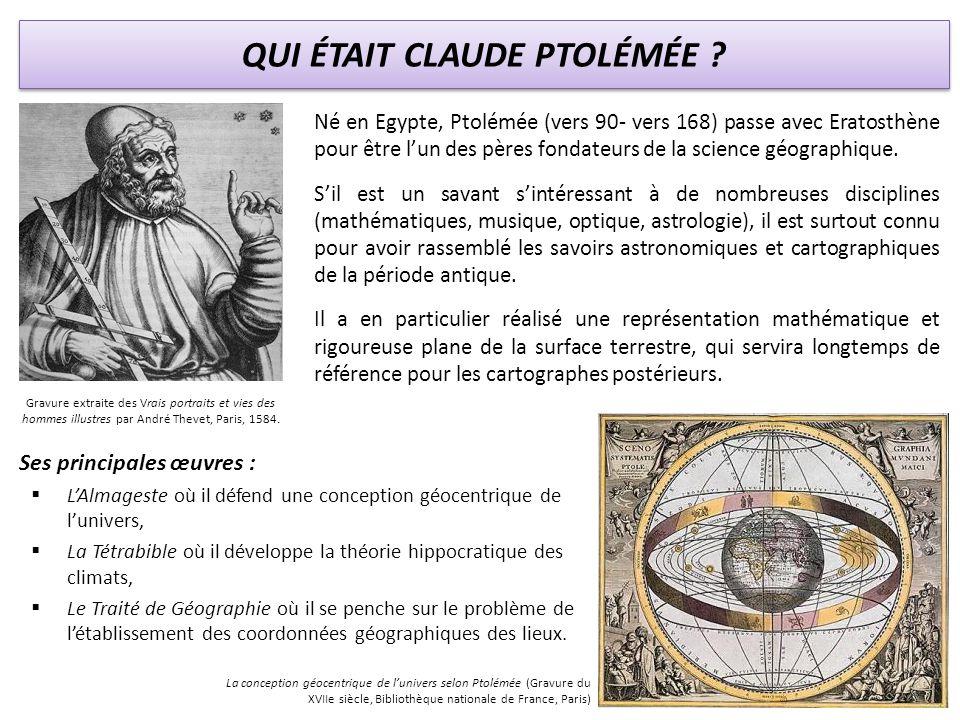 QUI ÉTAIT CLAUDE PTOLÉMÉE ? Né en Egypte, Ptolémée (vers 90- vers 168) passe avec Eratosthène pour être lun des pères fondateurs de la science géograp