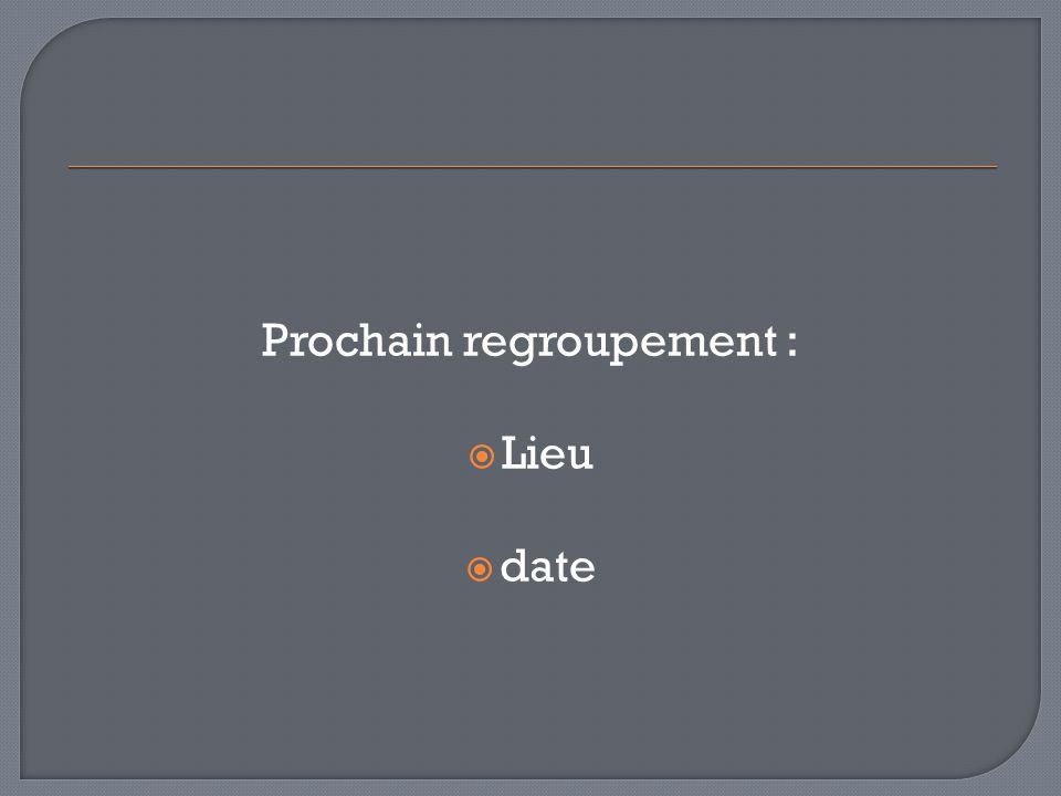 Prochain regroupement : Lieu date
