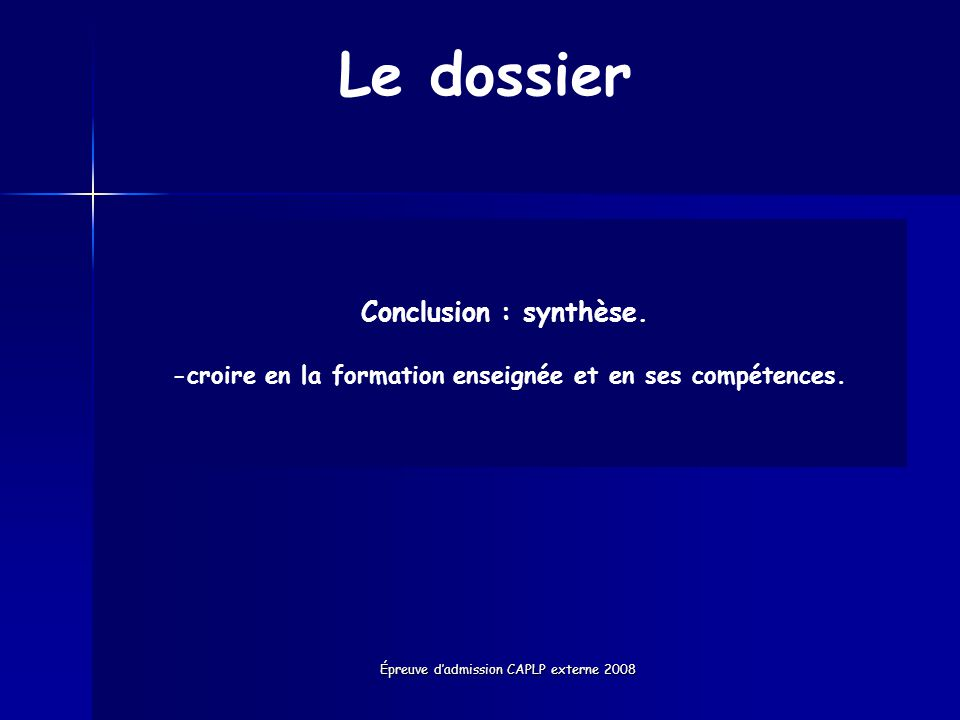 Épreuve dadmission CAPLP externe 2008 Le dossier Conclusion : synthèse. -croire en la formation enseignée et en ses compétences.