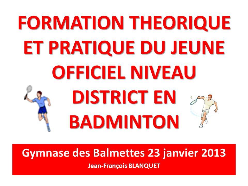FORMATION THEORIQUE ET PRATIQUE DU JEUNE OFFICIEL NIVEAU DISTRICT EN BADMINTON Gymnase des Balmettes 23 janvier 2013 Jean-François BLANQUET