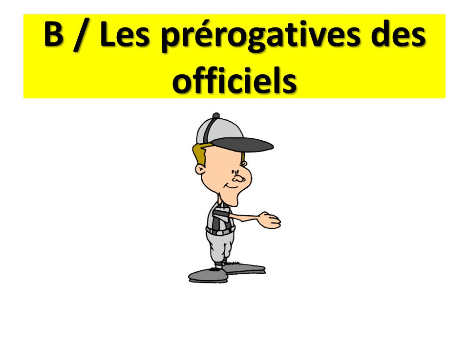 B / Les prérogatives des officiels