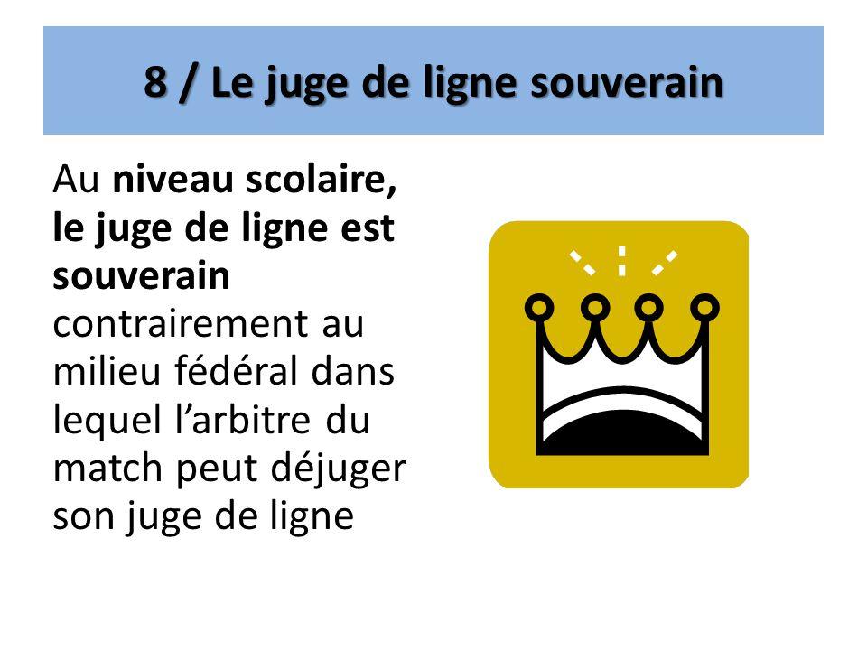 8 / Le juge de ligne souverain Au niveau scolaire, le juge de ligne est souverain contrairement au milieu fédéral dans lequel larbitre du match peut d
