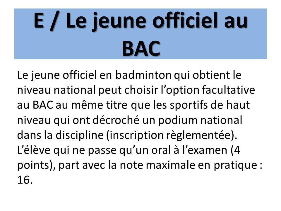 E / Le jeune officiel au BAC Le jeune officiel en badminton qui obtient le niveau national peut choisir loption facultative au BAC au même titre que l