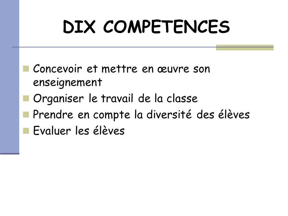 DIX COMPETENCES Concevoir et mettre en œuvre son enseignement Organiser le travail de la classe Prendre en compte la diversité des élèves Evaluer les