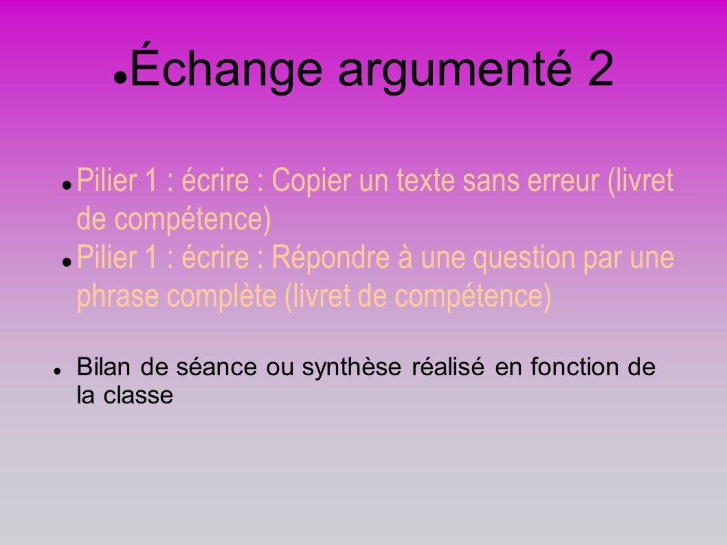 Échange argumenté 2 Pilier 1 : écrire : Copier un texte sans erreur (livret de compétence) Pilier 1 : écrire : Répondre à une question par une phrase