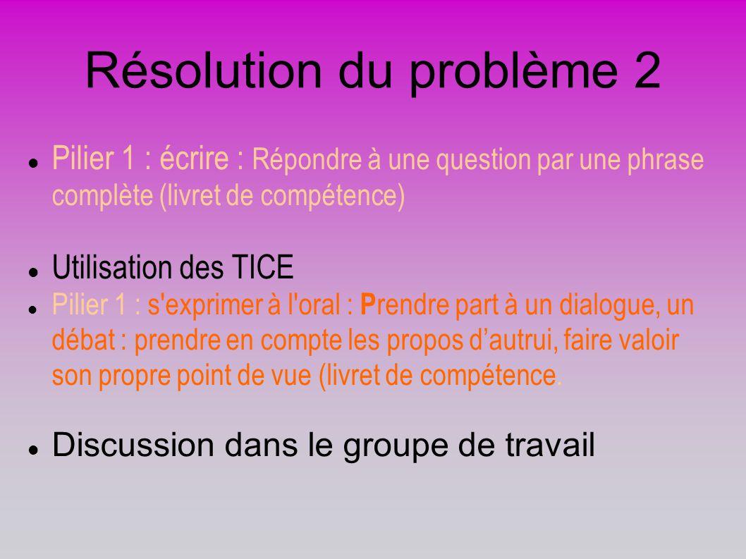 Résolution du problème 2 Pilier 1 : écrire : Répondre à une question par une phrase complète (livret de compétence) Utilisation des TICE Pilier 1 : s'