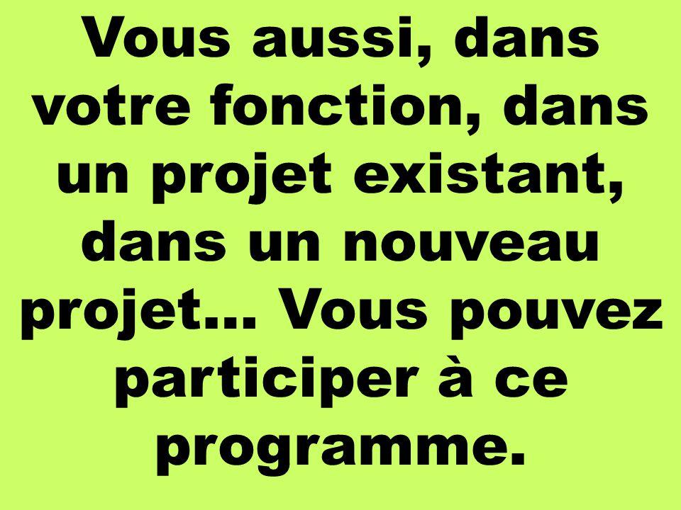 Vous aussi, dans votre fonction, dans un projet existant, dans un nouveau projet… Vous pouvez participer à ce programme.