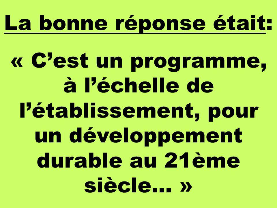 La bonne réponse était: « Cest un programme, à léchelle de létablissement, pour un développement durable au 21ème siècle… »