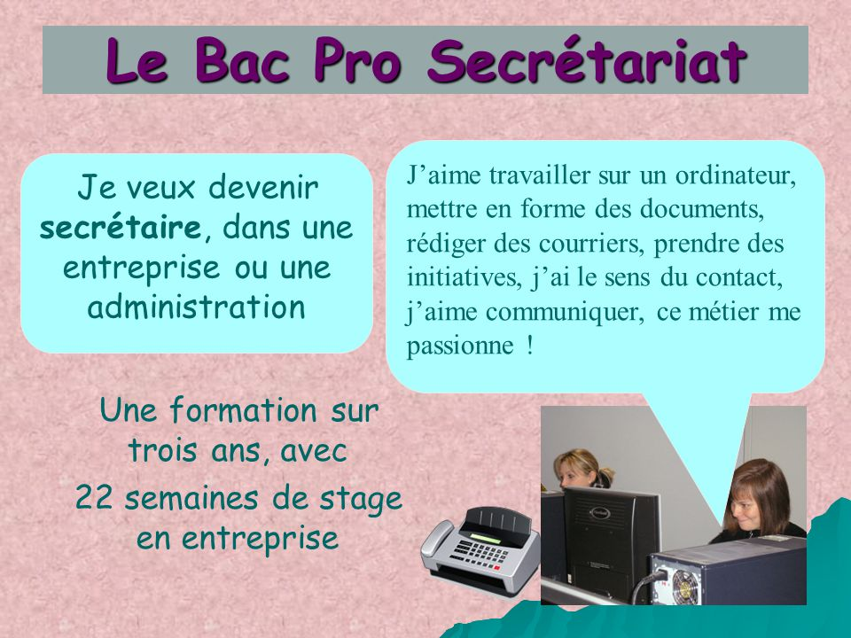 Je veux devenir secrétaire, dans une entreprise ou une administration Le Bac Pro Secrétariat Une formation sur trois ans, avec 22 semaines de stage en