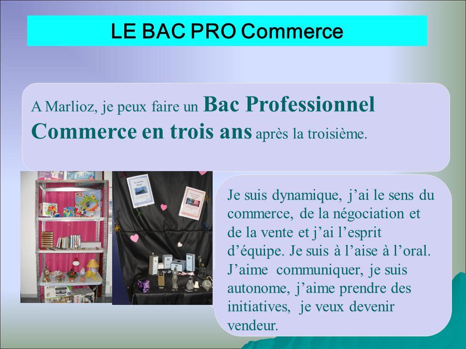 LE BAC PRO Commerce A Marlioz, je peux faire un Bac Professionnel Commerce en trois ans après la troisième. Je suis dynamique, jai le sens du commerce