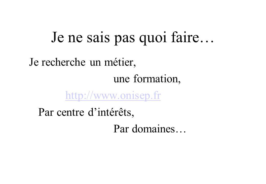 Je ne sais pas quoi faire… Je recherche un métier, une formation, http://www.onisep.fr Par centre dintérêts, Par domaines…