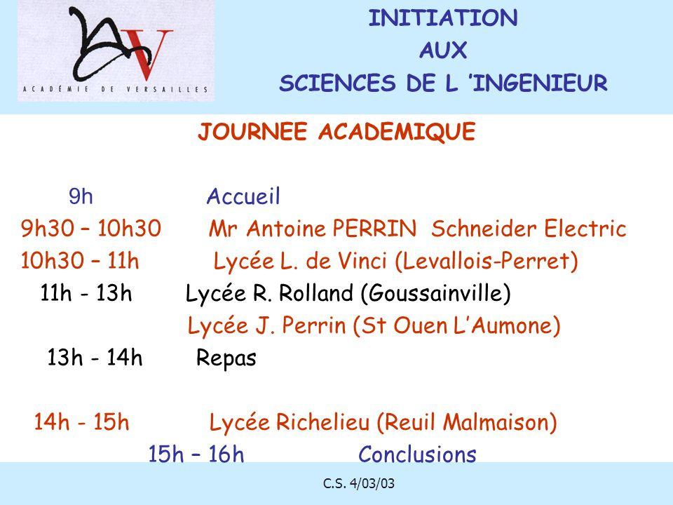 C.S. 4/03/03 JOURNEE ACADEMIQUE 9h Accueil 9h30 – 10h30 Mr Antoine PERRIN Schneider Electric 10h30 – 11h Lycée L. de Vinci (Levallois-Perret) 11h - 13
