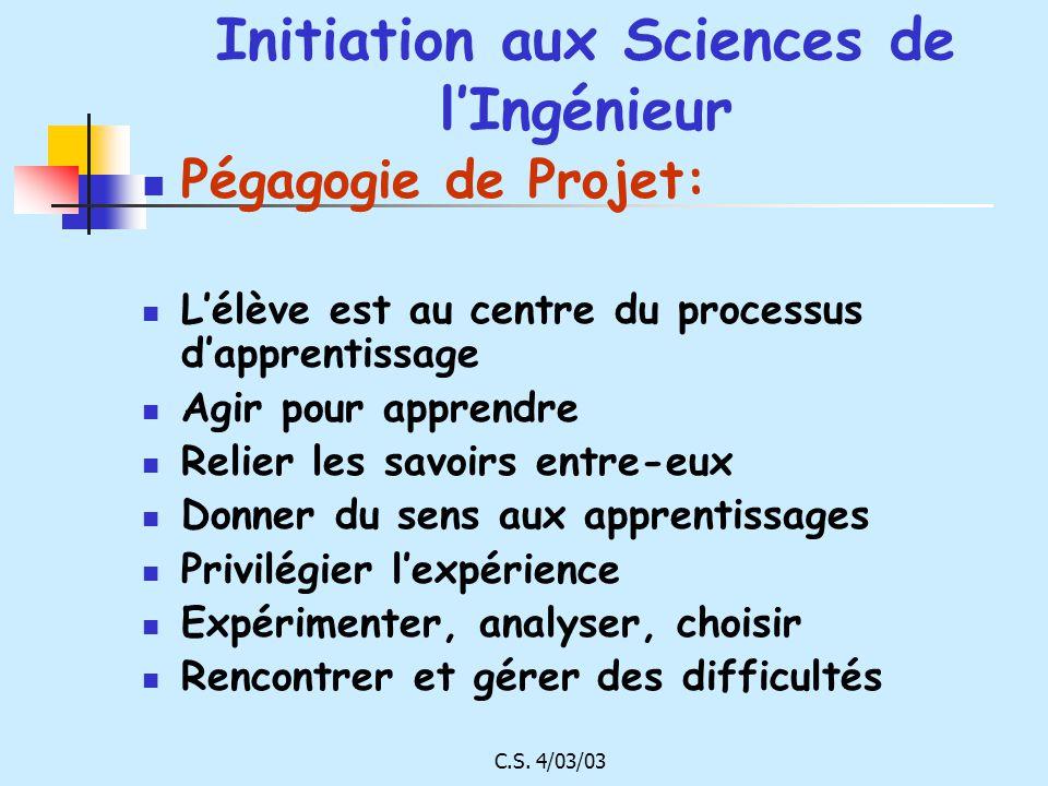 C.S. 4/03/03 Initiation aux Sciences de lIngénieur Pégagogie de Projet: Lélève est au centre du processus dapprentissage Agir pour apprendre Relier le
