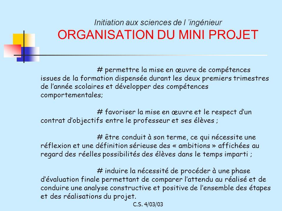 C.S. 4/03/03 Initiation aux sciences de l ingénieur ORGANISATION DU MINI PROJET # permettre la mise en œuvre de compétences issues de la formation dis