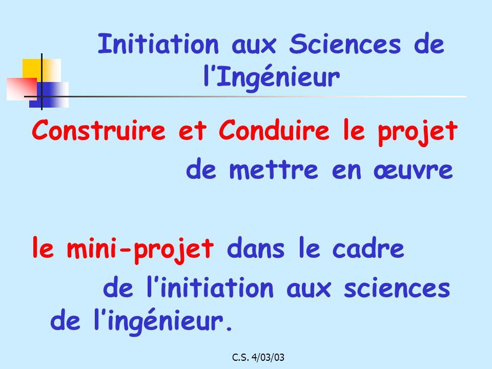 C.S. 4/03/03 Initiation aux Sciences de lIngénieur Construire et Conduire le projet de mettre en œuvre le mini-projet dans le cadre de linitiation aux