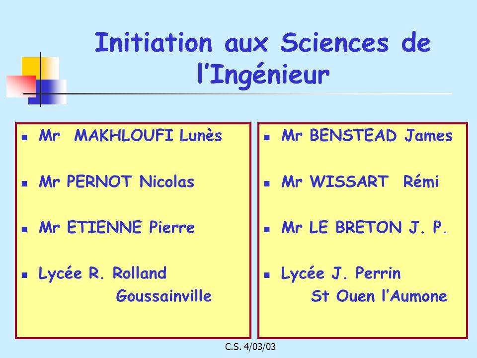 C.S. 4/03/03 Initiation aux Sciences de lIngénieur Mr MAKHLOUFI Lunès Mr PERNOT Nicolas Mr ETIENNE Pierre Lycée R. Rolland Goussainville Mr BENSTEAD J