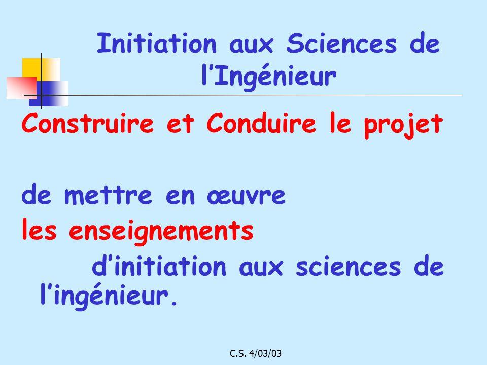 C.S. 4/03/03 Initiation aux Sciences de lIngénieur Construire et Conduire le projet de mettre en œuvre les enseignements dinitiation aux sciences de l