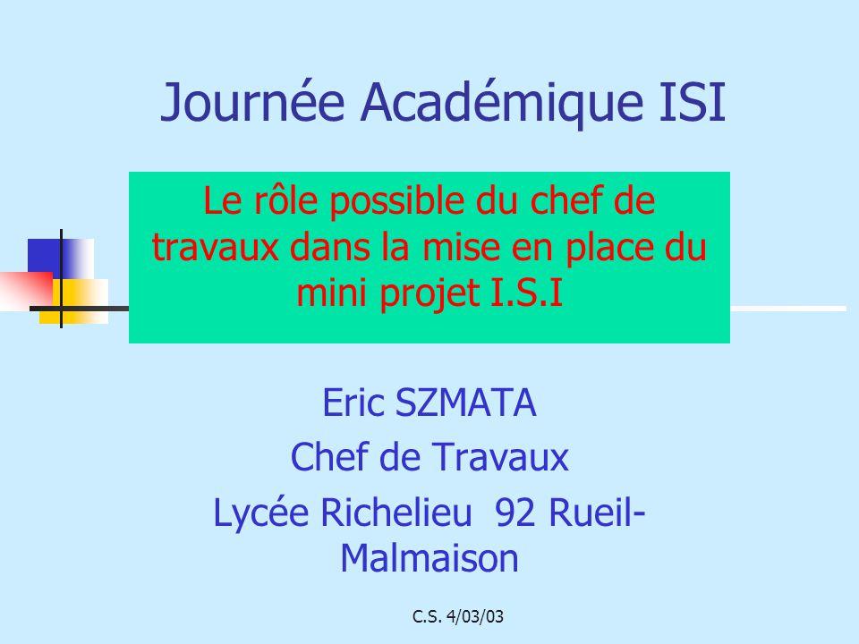 C.S. 4/03/03 Journée Académique ISI Le rôle possible du chef de travaux dans la mise en place du mini projet I.S.I Eric SZMATA Chef de Travaux Lycée R