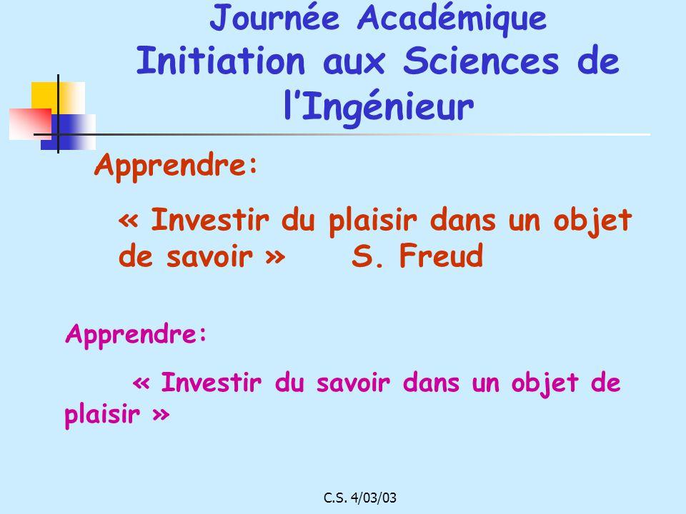 C.S. 4/03/03 Journée Académique Initiation aux Sciences de lIngénieur Apprendre: « Investir du plaisir dans un objet de savoir » S. Freud Apprendre: «
