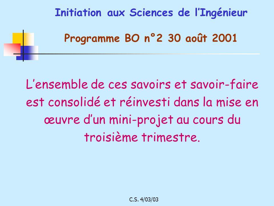 C.S. 4/03/03 Initiation aux Sciences de lIngénieur Programme BO n°2 30 août 2001 Lensemble de ces savoirs et savoir-faire est consolidé et réinvesti d