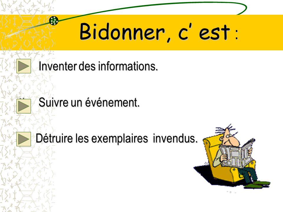 Bidonner, c est : Inventer des informations.Suivre un événement.