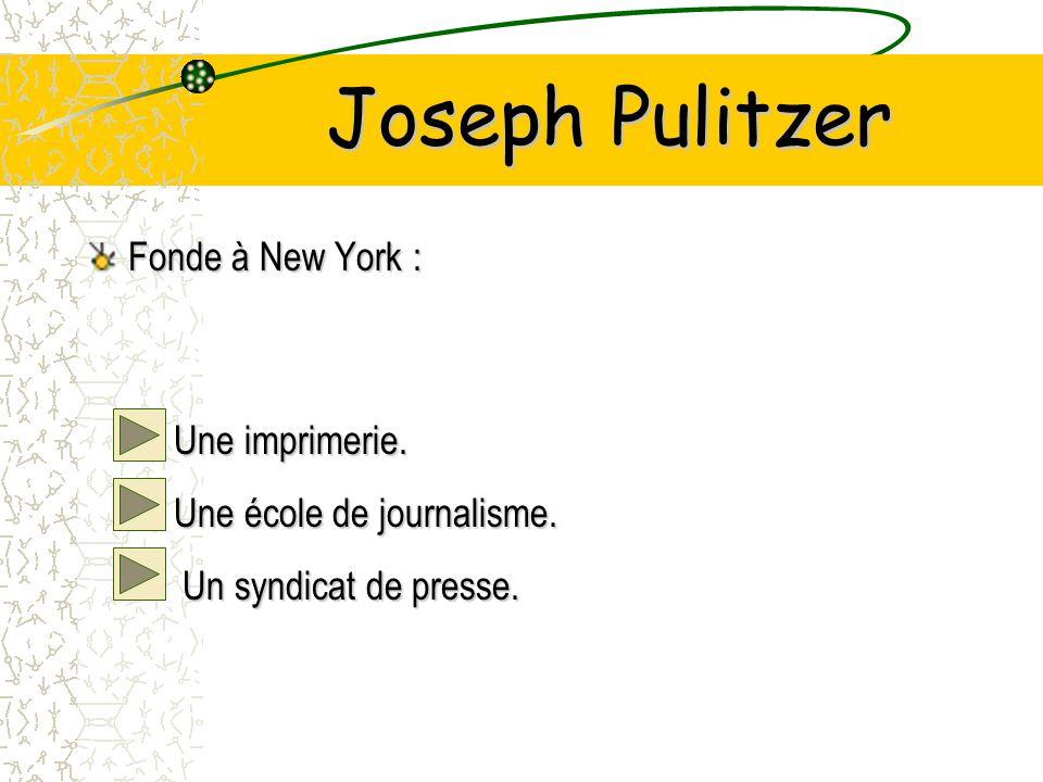 Joseph Pulitzer Fonde à New York : –Une imprimerie.