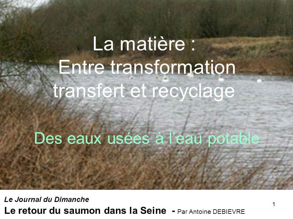 1 La matière : Entre transformation transfert et recyclage Des eaux usées à leau potable Le Journal du Dimanche Le retour du saumon dans la Seine - Pa