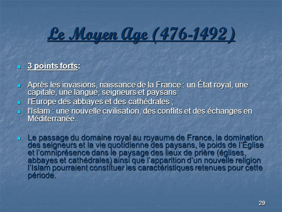 29 Le Moyen Age (476-1492) 3 points forts: 3 points forts: Après les invasions, naissance de la France : un État royal, une capitale, une langue, seig