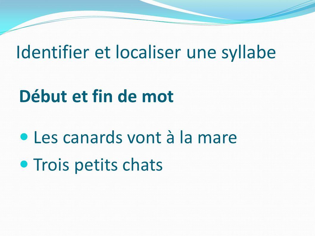 Identifier et localiser une syllabe Début et fin de mot Les canards vont à la mare Trois petits chats