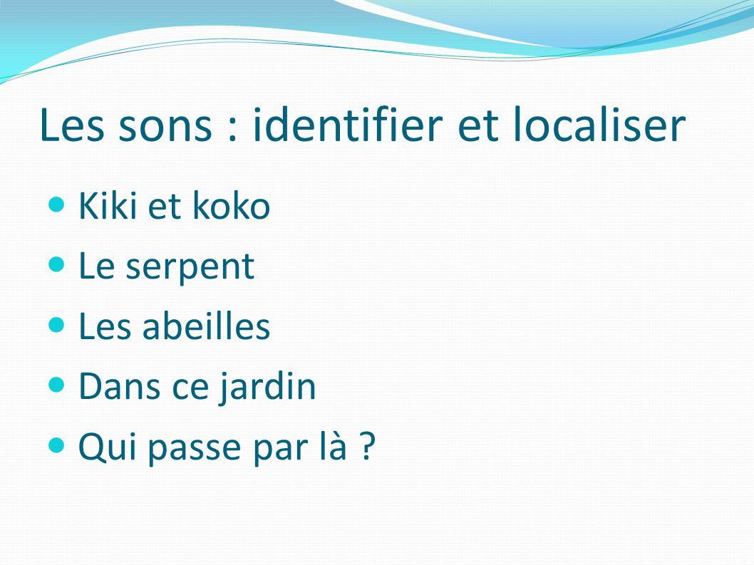 Les sons : identifier et localiser Kiki et koko Le serpent Les abeilles Dans ce jardin Qui passe par là ?