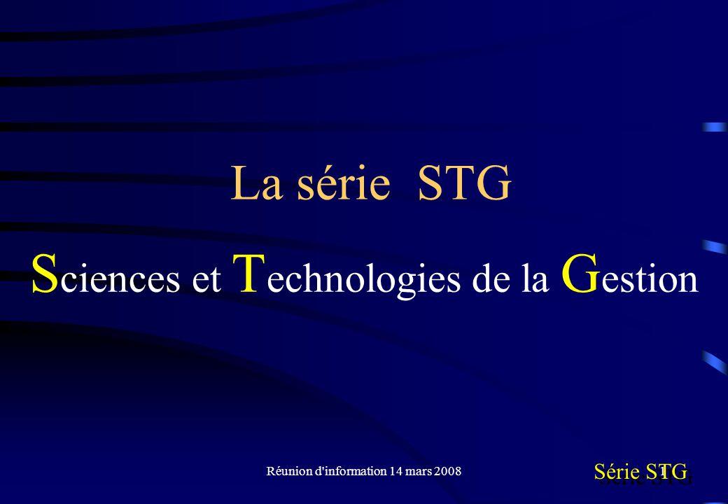 Réunion d information 14 mars 20081 La série STG S ciences et T echnologies de la G estion Série STG