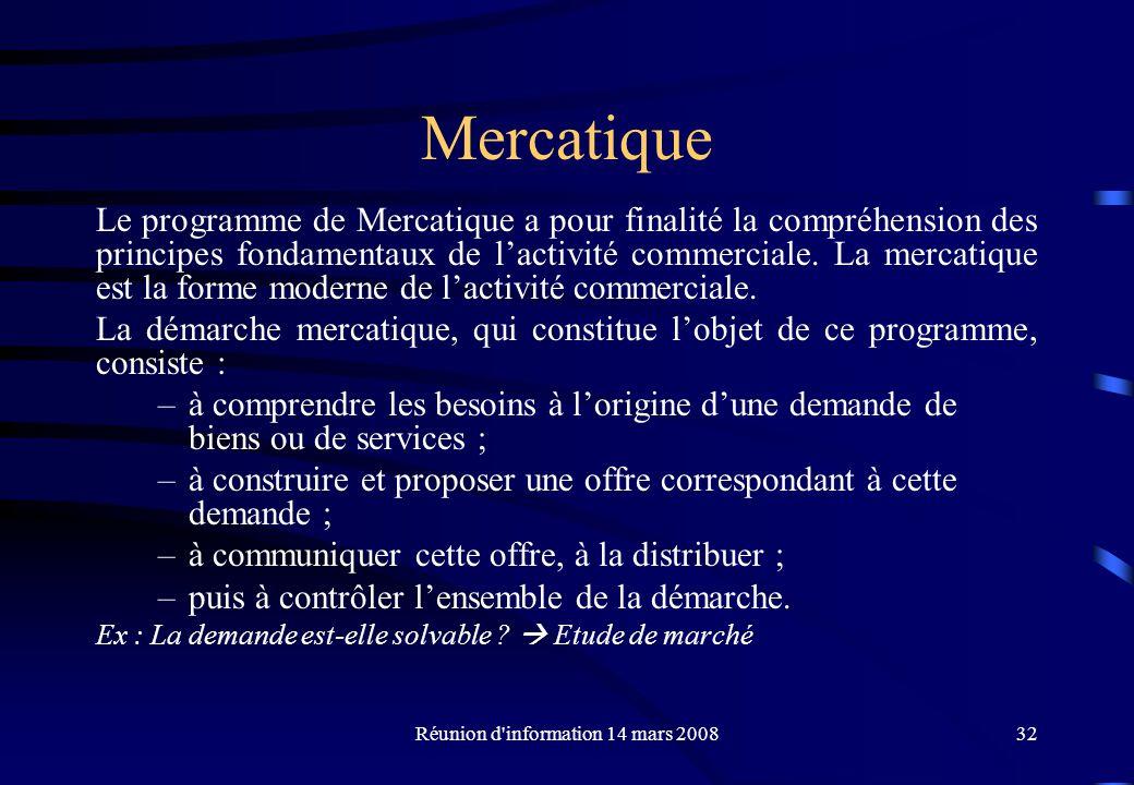 Réunion d information 14 mars 200832 Mercatique Le programme de Mercatique a pour finalité la compréhension des principes fondamentaux de lactivité commerciale.