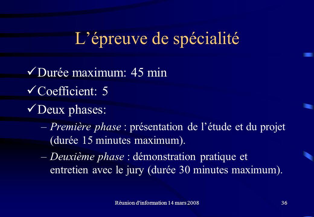 Réunion d information 14 mars 200836 Lépreuve de spécialité Durée maximum: 45 min Coefficient: 5 Deux phases: –Première phase : présentation de létude et du projet (durée 15 minutes maximum).