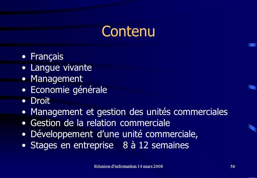 Réunion d information 14 mars 200856 Contenu Français Langue vivante Management Economie générale Droit Management et gestion des unités commerciales Gestion de la relation commerciale Développement dune unité commerciale, Stages en entreprise 8 à 12 semaines