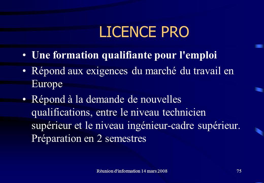Réunion d information 14 mars 200875 LICENCE PRO Une formation qualifiante pour l emploi Répond aux exigences du marché du travail en Europe Répond à la demande de nouvelles qualifications, entre le niveau technicien supérieur et le niveau ingénieur-cadre supérieur.