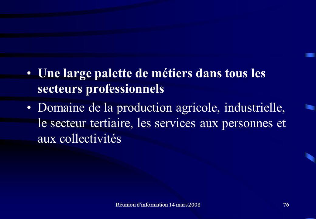 Réunion d information 14 mars 200876 Une large palette de métiers dans tous les secteurs professionnels Domaine de la production agricole, industrielle, le secteur tertiaire, les services aux personnes et aux collectivités