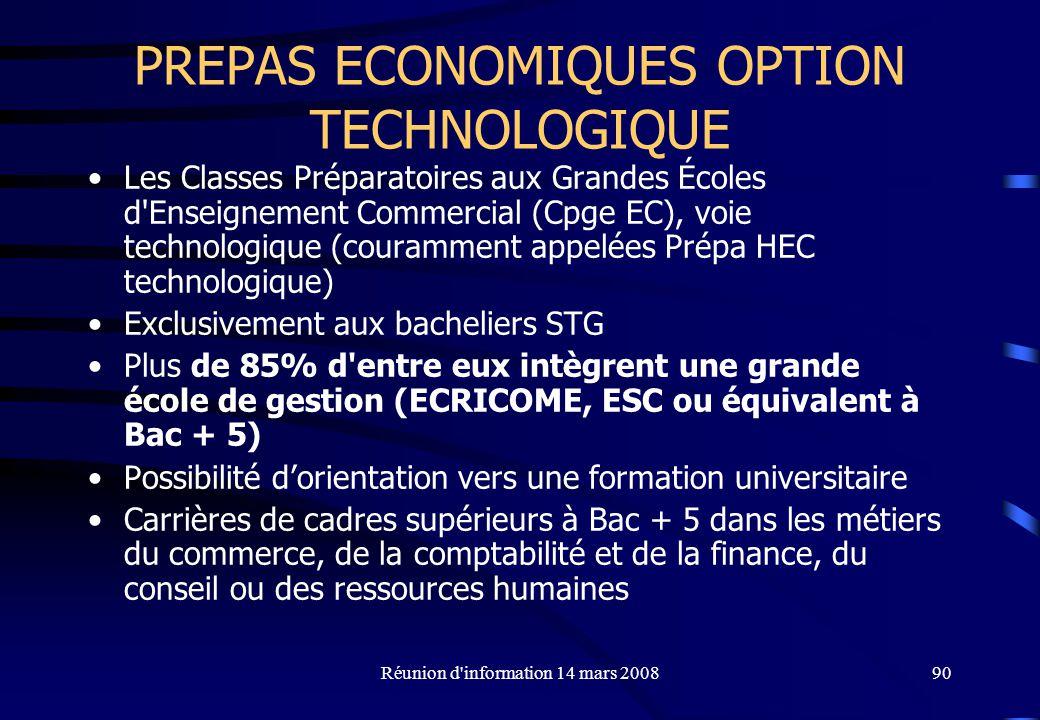 Réunion d information 14 mars 200890 PREPAS ECONOMIQUES OPTION TECHNOLOGIQUE Les Classes Préparatoires aux Grandes Écoles d Enseignement Commercial (Cpge EC), voie technologique (couramment appelées Prépa HEC technologique) Exclusivement aux bacheliers STG Plus de 85% d entre eux intègrent une grande école de gestion (ECRICOME, ESC ou équivalent à Bac + 5) Possibilité dorientation vers une formation universitaire Carrières de cadres supérieurs à Bac + 5 dans les métiers du commerce, de la comptabilité et de la finance, du conseil ou des ressources humaines