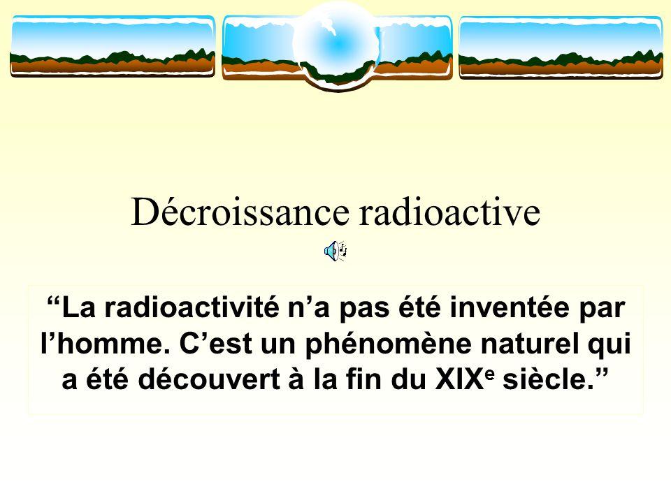 Décroissance radioactive La radioactivité na pas été inventée par lhomme. Cest un phénomène naturel qui a été découvert à la fin du XIX e siècle.